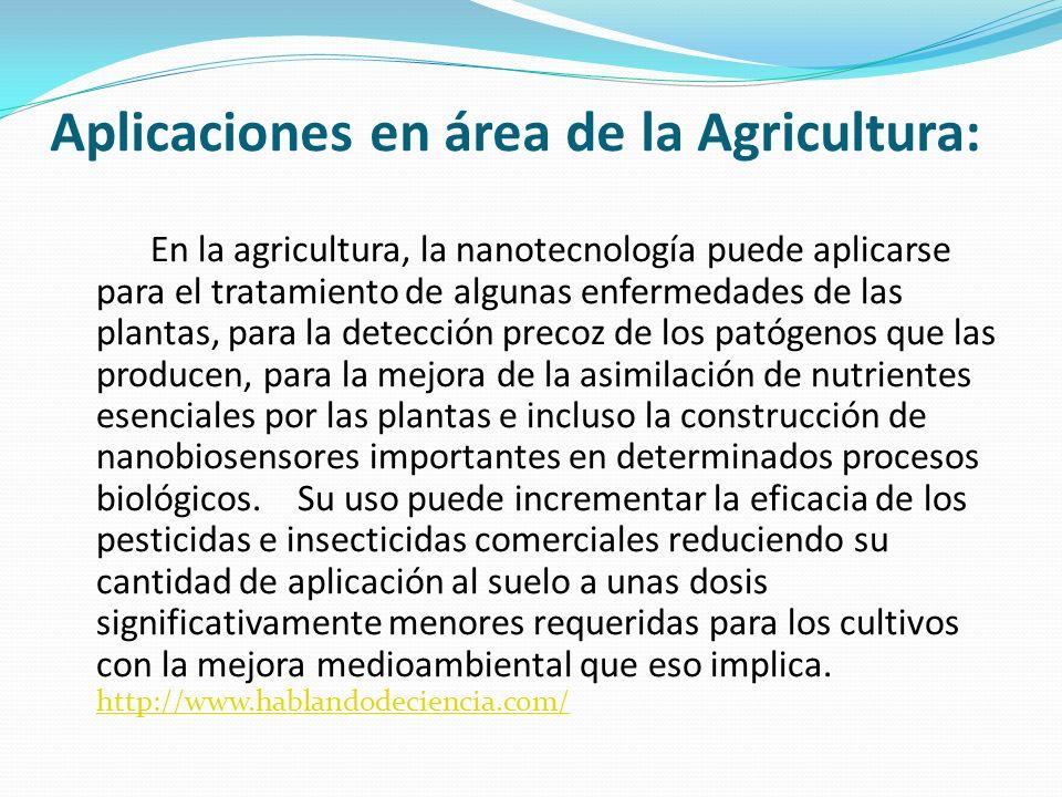 Aplicaciones en área de la Agricultura: En la agricultura, la nanotecnología puede aplicarse para el tratamiento de algunas enfermedades de las planta