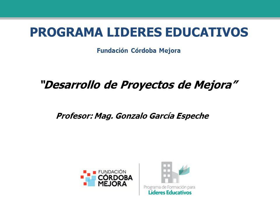 PROGRAMA LIDERES EDUCATIVOS Fundación Córdoba Mejora Desarrollo de Proyectos de Mejora Profesor: Mag. Gonzalo García Espeche