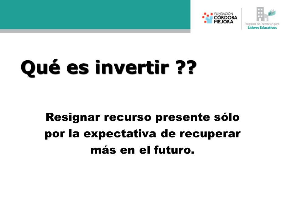 Qué es invertir ?? Resignar recurso presente sólo por la expectativa de recuperar más en el futuro.