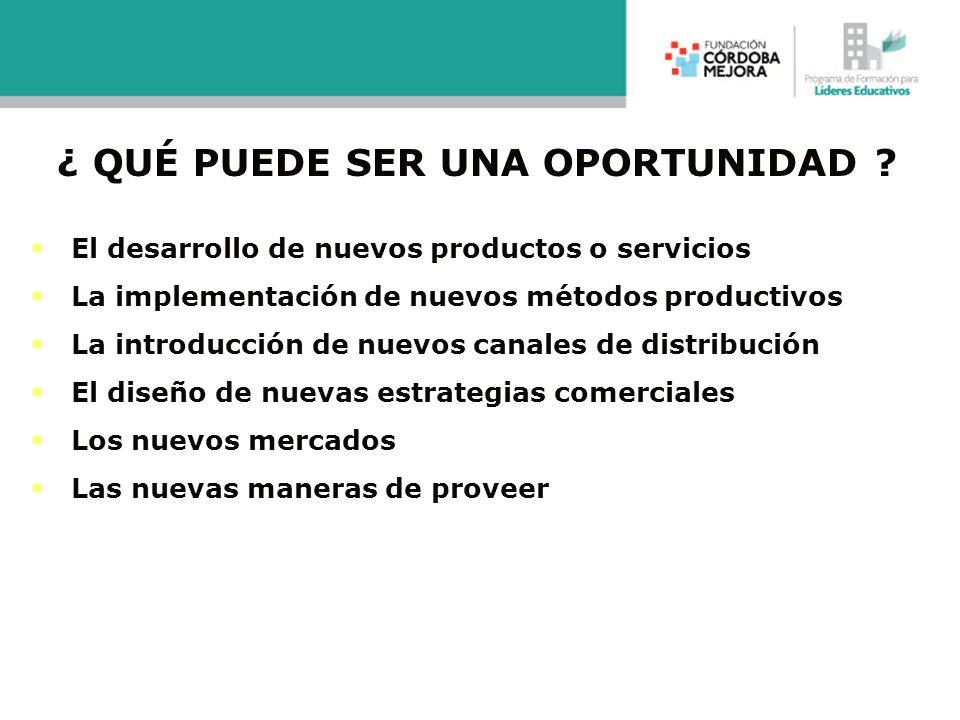 ¿ QUÉ PUEDE SER UNA OPORTUNIDAD ? El desarrollo de nuevos productos o servicios La implementación de nuevos métodos productivos La introducción de nue
