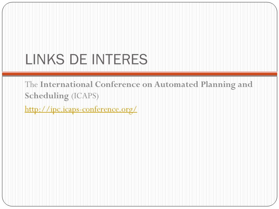 LINKS DE INTERES The International Conference on Automated Planning and Scheduling (ICAPS) http://ipc.icaps-conference.org/