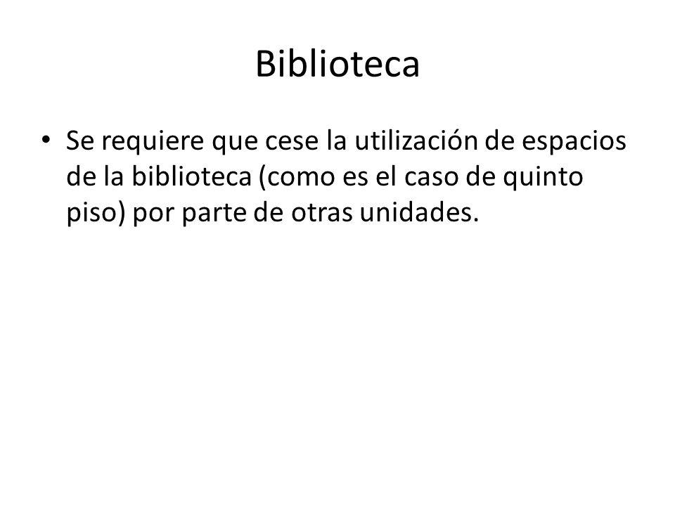 Biblioteca Se requiere que cese la utilización de espacios de la biblioteca (como es el caso de quinto piso) por parte de otras unidades.