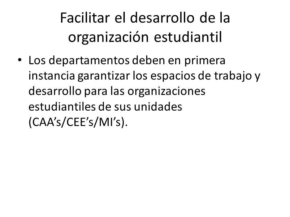Facilitar el desarrollo de la organización estudiantil Los departamentos deben en primera instancia garantizar los espacios de trabajo y desarrollo para las organizaciones estudiantiles de sus unidades (CAAs/CEEs/MIs).