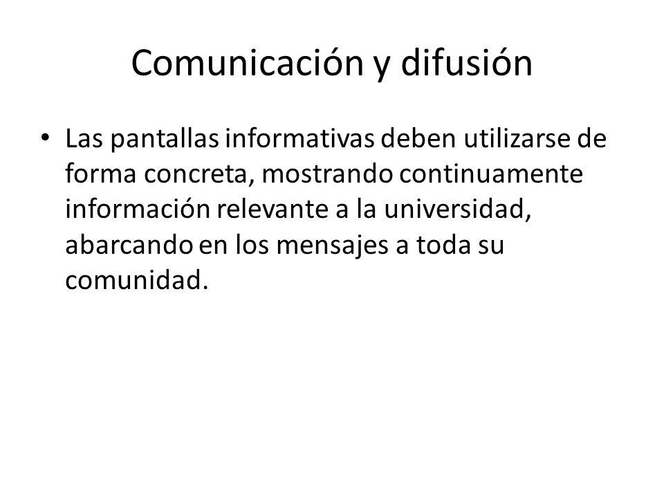 Comunicación y difusión Las pantallas informativas deben utilizarse de forma concreta, mostrando continuamente información relevante a la universidad, abarcando en los mensajes a toda su comunidad.