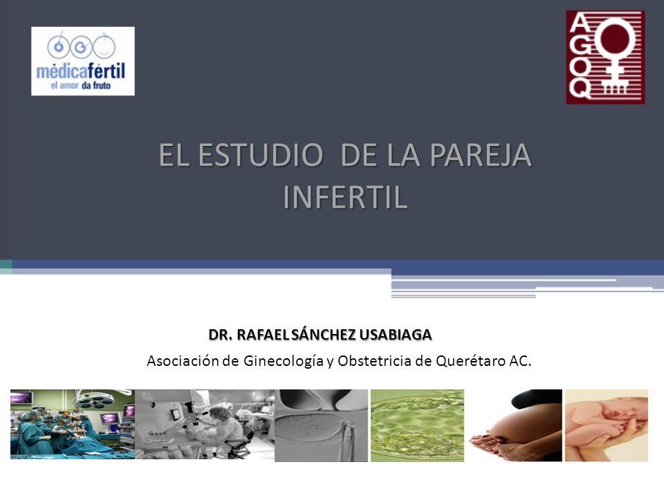 EL ESTUDIO DE LA PAREJA INFERTIL DR. RAFAEL SÁNCHEZ USABIAGA Asociación de Ginecología y Obstetricia de Querétaro AC.
