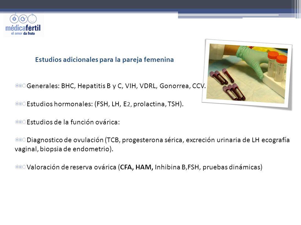 Estudios adicionales para la pareja femenina Generales: BHC, Hepatitis B y C, VIH, VDRL, Gonorrea, CCV. Estudios hormonales: (FSH, LH, E 2, prolactina