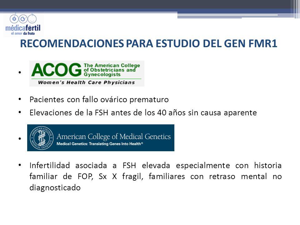 RECOMENDACIONES PARA ESTUDIO DEL GEN FMR1 Pacientes con fallo ovárico prematuro Elevaciones de la FSH antes de los 40 años sin causa aparente Infertil