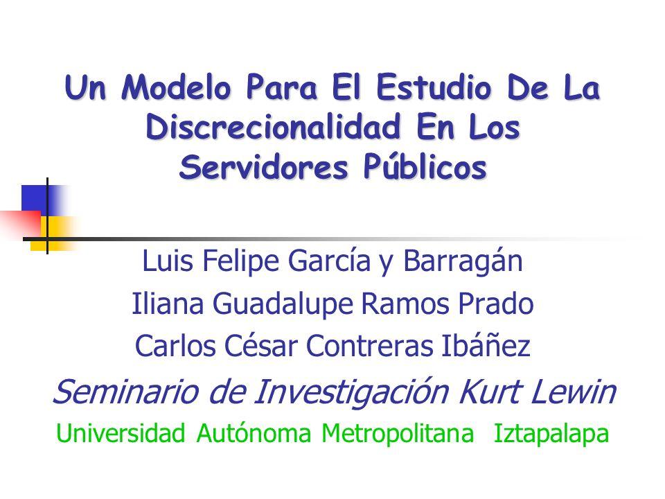 Un Modelo Para El Estudio De La Discrecionalidad En Los Servidores Públicos Luis Felipe García y Barragán Iliana Guadalupe Ramos Prado Carlos César Co
