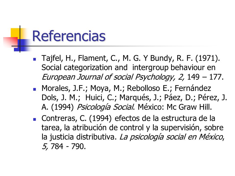 Referencias Tajfel, H., Flament, C., M. G. Y Bundy, R. F. (1971). Social categorization and intergroup behaviour en European Journal of social Psychol