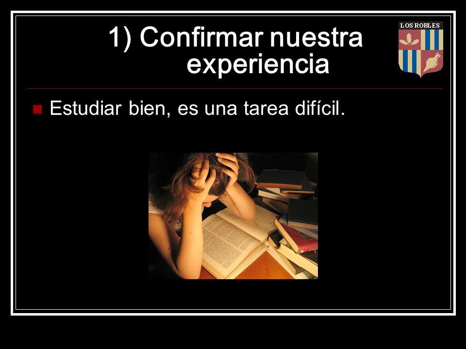 1) Confirmar nuestra experiencia Estudiar bien, es una tarea difícil.