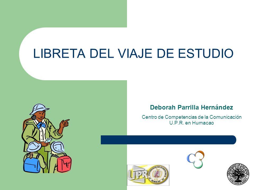 LIBRETA DEL VIAJE DE ESTUDIO Deborah Parrilla Hernández Centro de Competencias de la Comunicación U.P.R. en Humacao