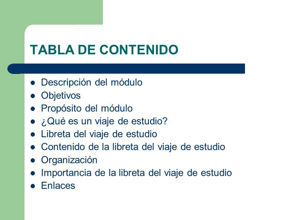 TABLA DE CONTENIDO Descripción del módulo Objetivos Propósito del módulo ¿Qué es un viaje de estudio? Libreta del viaje de estudio Contenido de la lib