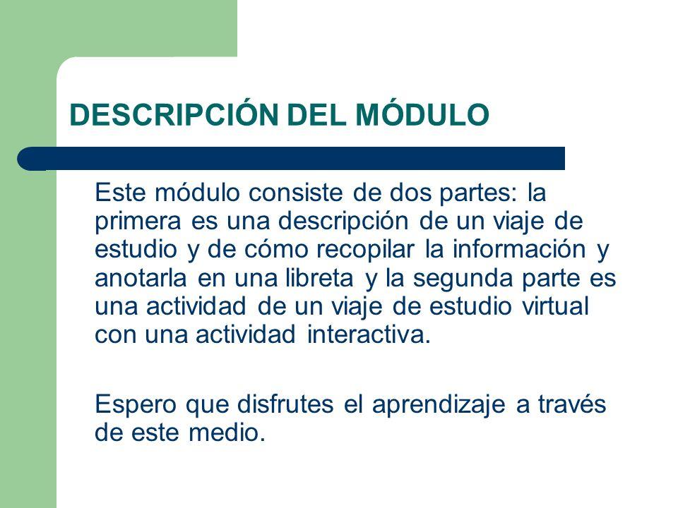 DESCRIPCIÓN DEL MÓDULO Este módulo consiste de dos partes: la primera es una descripción de un viaje de estudio y de cómo recopilar la información y a