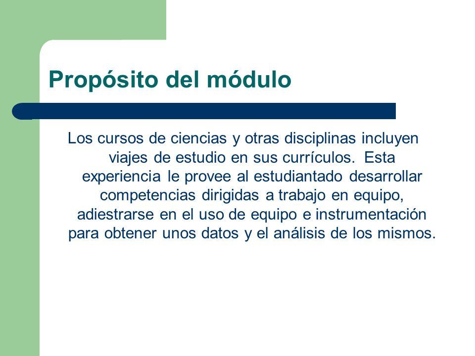 Propósito del módulo Los cursos de ciencias y otras disciplinas incluyen viajes de estudio en sus currículos. Esta experiencia le provee al estudianta