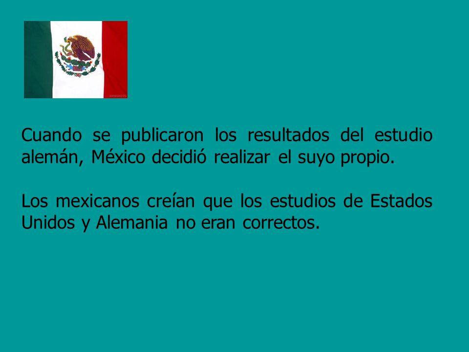 Cuando se publicaron los resultados del estudio alemán, México decidió realizar el suyo propio. Los mexicanos creían que los estudios de Estados Unido