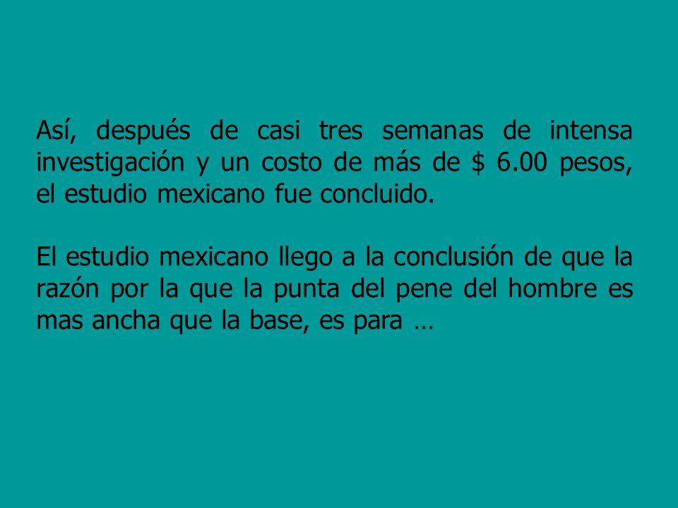 Así, después de casi tres semanas de intensa investigación y un costo de más de $ 6.00 pesos, el estudio mexicano fue concluido. El estudio mexicano l