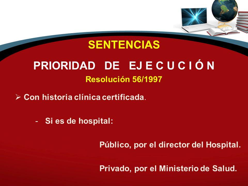 SENTENCIAS PRIORIDAD DE EJ E C U C I Ó N Resolución 56/1997 Con historia clínica certificada. - Si es de hospital: Público, por el director del Hospit