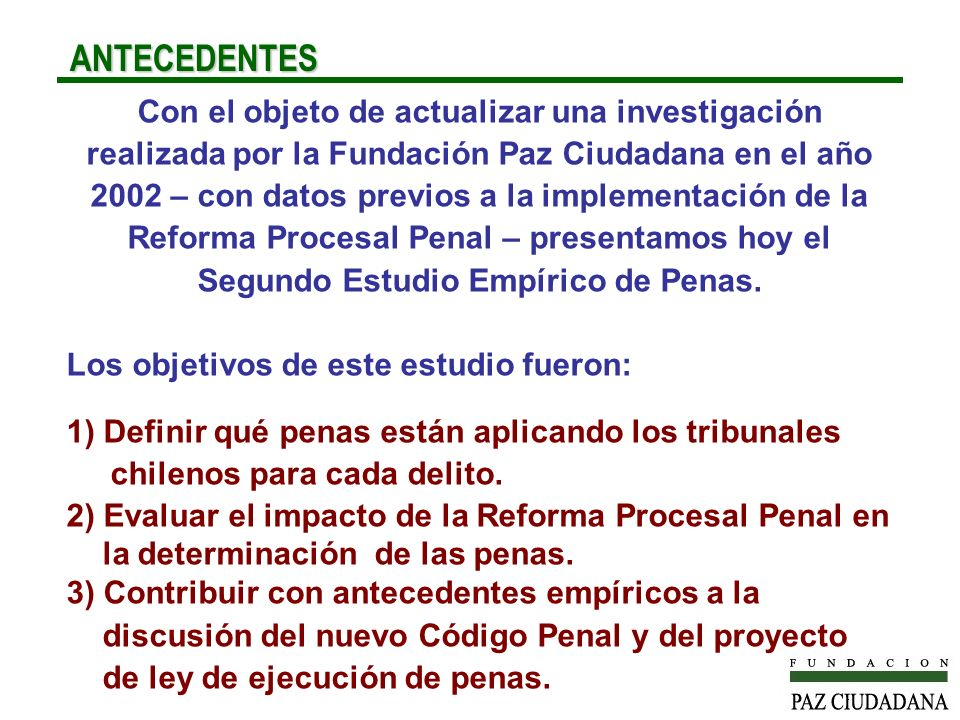 ANTECEDENTES ANTECEDENTES Con el objeto de actualizar una investigación realizada por la Fundación Paz Ciudadana en el año 2002 – con datos previos a la implementación de la Reforma Procesal Penal – presentamos hoy el Segundo Estudio Empírico de Penas.