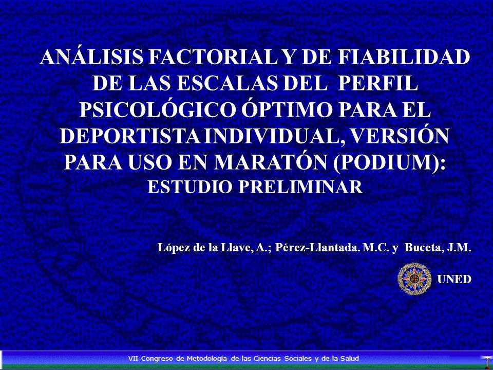 ANÁLISIS FACTORIAL Y DE FIABILIDAD DE LAS ESCALAS DEL PERFIL PSICOLÓGICO ÓPTIMO PARA EL DEPORTISTA INDIVIDUAL, VERSIÓN PARA USO EN MARATÓN (PODIUM): ESTUDIO PRELIMINAR López de la Llave, A.; Pérez-Llantada.