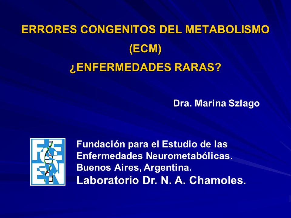 ERRORES CONGENITOS DEL METABOLISMO (ECM) ¿ENFERMEDADES RARAS? Dra. Marina Szlago Fundación para el Estudio de las Enfermedades Neurometabólicas. Bueno