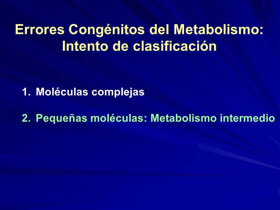 Errores Congénitos del Metabolismo: Intento de clasificación 1.Moléculas complejas 2.Pequeñas moléculas: Metabolismo intermedio