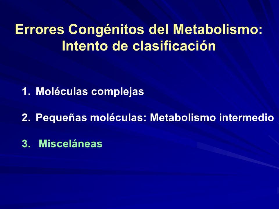 Errores Congénitos del Metabolismo: Intento de clasificación 1.Moléculas complejas 2.Pequeñas moléculas: Metabolismo intermedio 3. Misceláneas