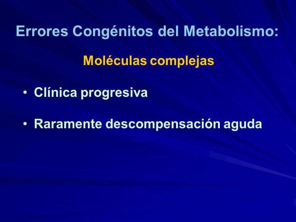 Errores Congénitos del Metabolismo: Moléculas complejas Clínica progresiva Raramente descompensación aguda