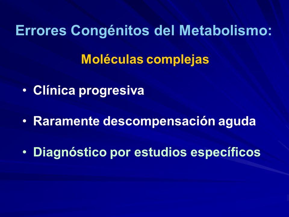Errores Congénitos del Metabolismo: Moléculas complejas Clínica progresiva Raramente descompensación aguda Diagnóstico por estudios específicos