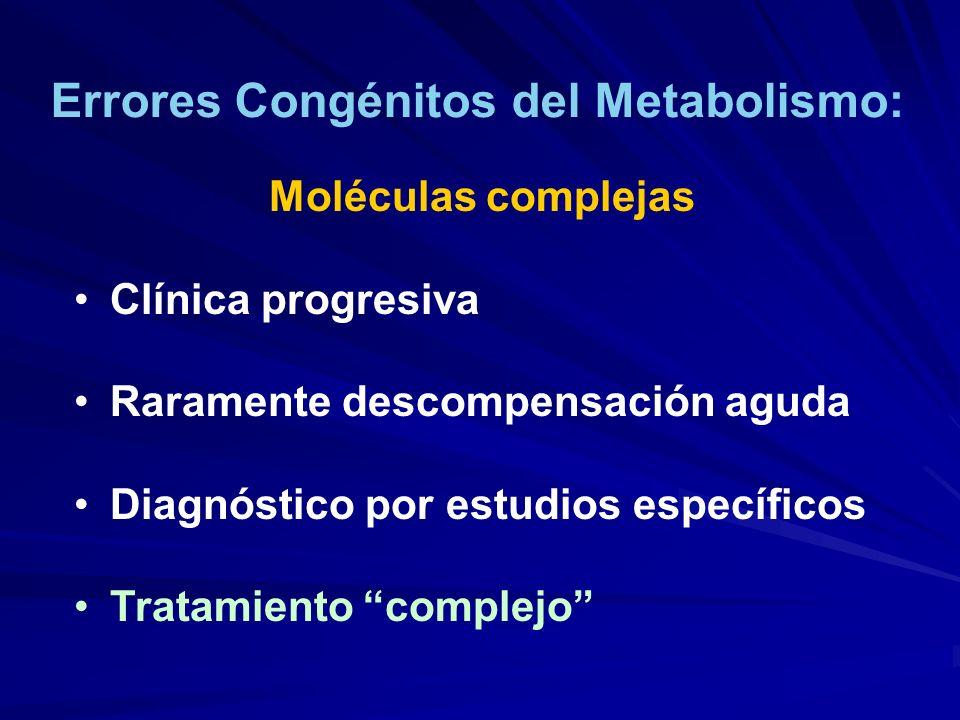 Errores Congénitos del Metabolismo: Moléculas complejas Clínica progresiva Raramente descompensación aguda Diagnóstico por estudios específicos Tratam
