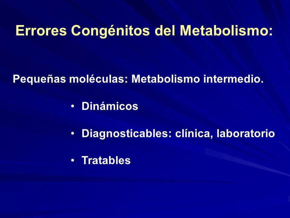 Errores Congénitos del Metabolismo: Pequeñas moléculas: Metabolismo intermedio. Dinámicos Diagnosticables: clínica, laboratorio Tratables