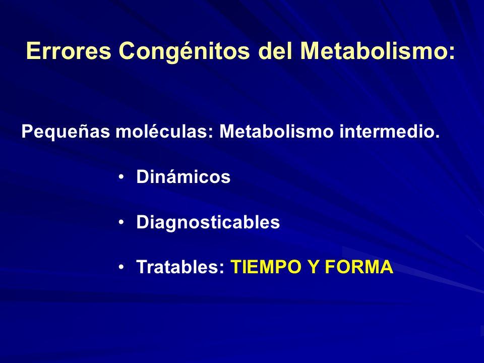Errores Congénitos del Metabolismo: Pequeñas moléculas: Metabolismo intermedio. Dinámicos Diagnosticables Tratables: TIEMPO Y FORMA
