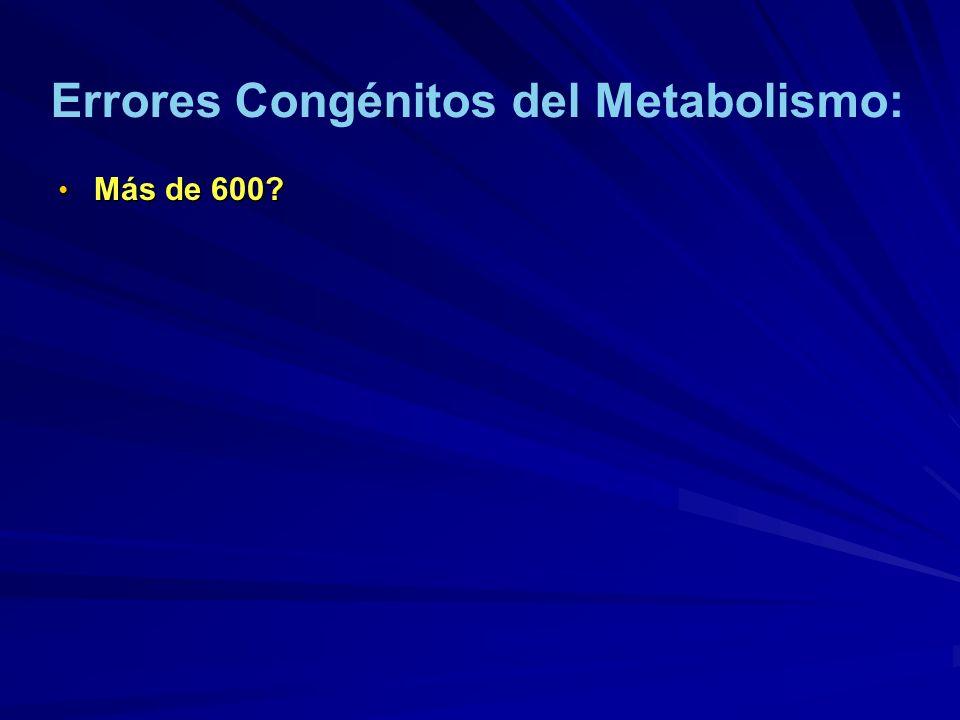 Más de 600? Más de 600? Errores Congénitos del Metabolismo: