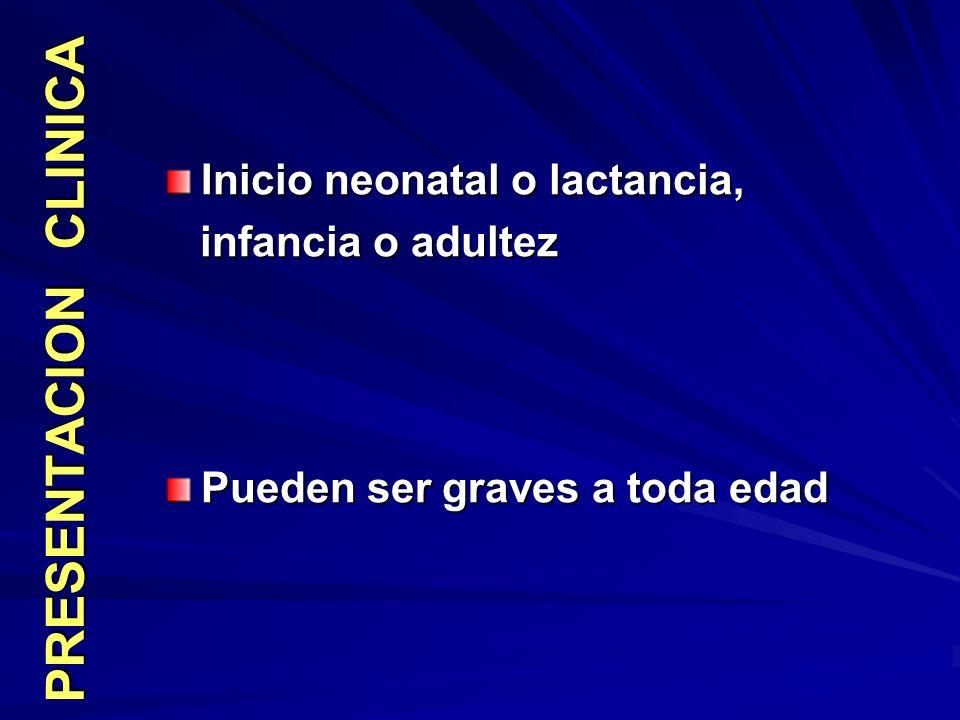 PRESENTACION CLINICA Inicio neonatal o lactancia, infancia o adultez infancia o adultez Pueden ser graves a toda edad