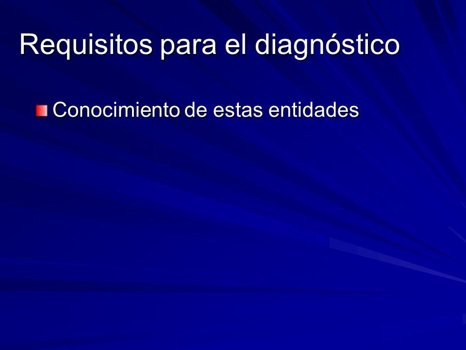 Requisitos para el diagnóstico Conocimiento de estas entidades