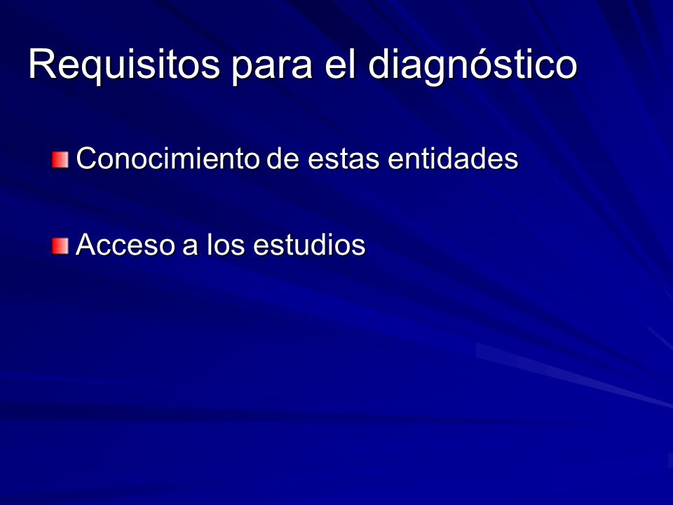 Requisitos para el diagnóstico Conocimiento de estas entidades Acceso a los estudios
