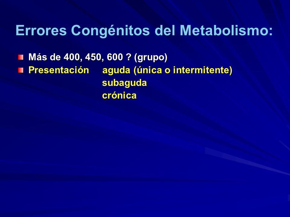 Más de 400, 450, 600 ? (grupo) Presentación aguda (única o intermitente) subaguda subaguda crónica crónica Errores Congénitos del Metabolismo: