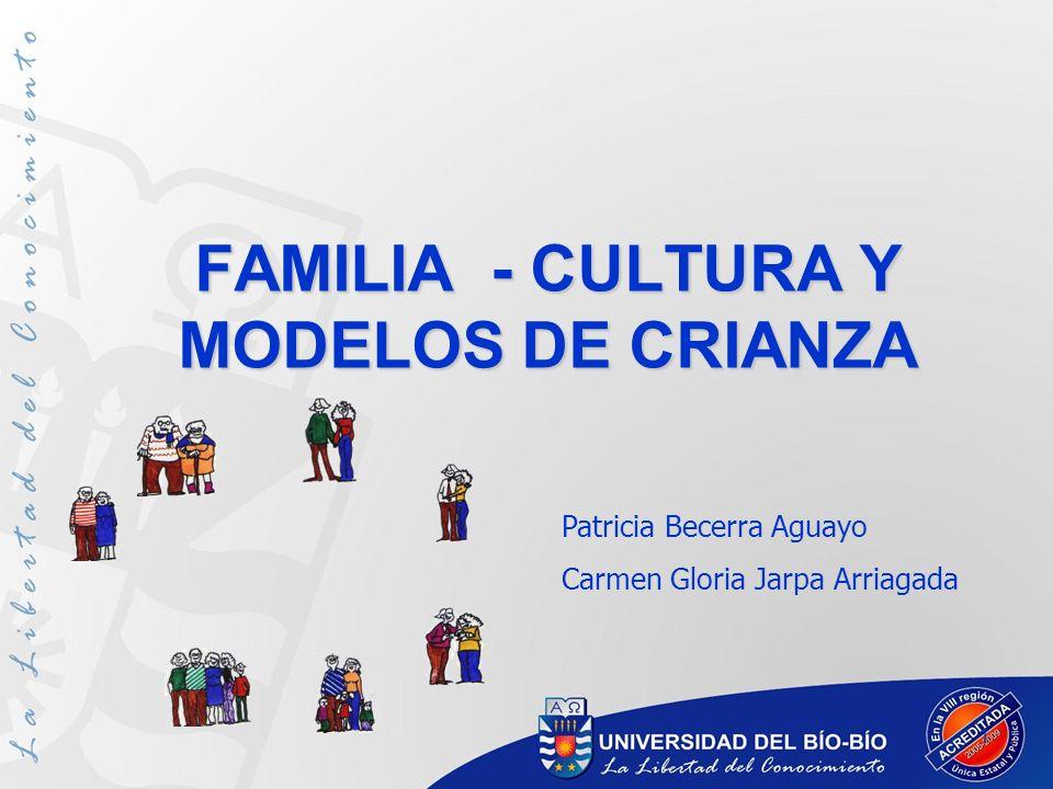 1 FAMILIA - CULTURA Y MODELOS DE CRIANZA Patricia Becerra Aguayo Carmen Gloria Jarpa Arriagada