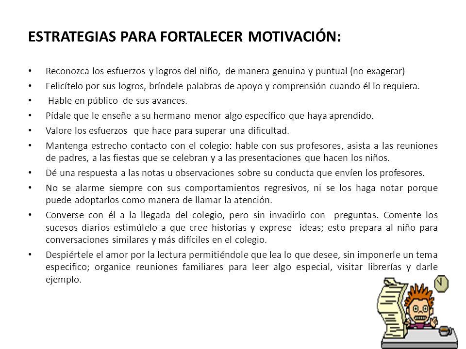ESTRATEGIAS PARA FORTALECER MOTIVACIÓN: Reconozca los esfuerzos y logros del niño, de manera genuina y puntual (no exagerar) Felicítelo por sus logros