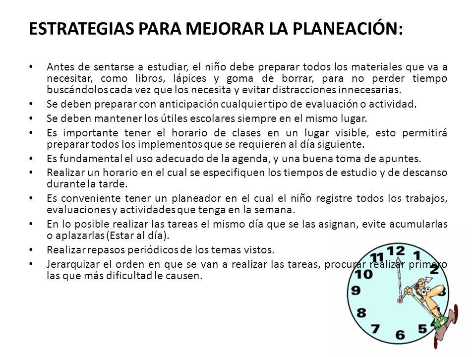 ESTRATEGIAS PARA MEJORAR LA PLANEACIÓN: Antes de sentarse a estudiar, el niño debe preparar todos los materiales que va a necesitar, como libros, lápi