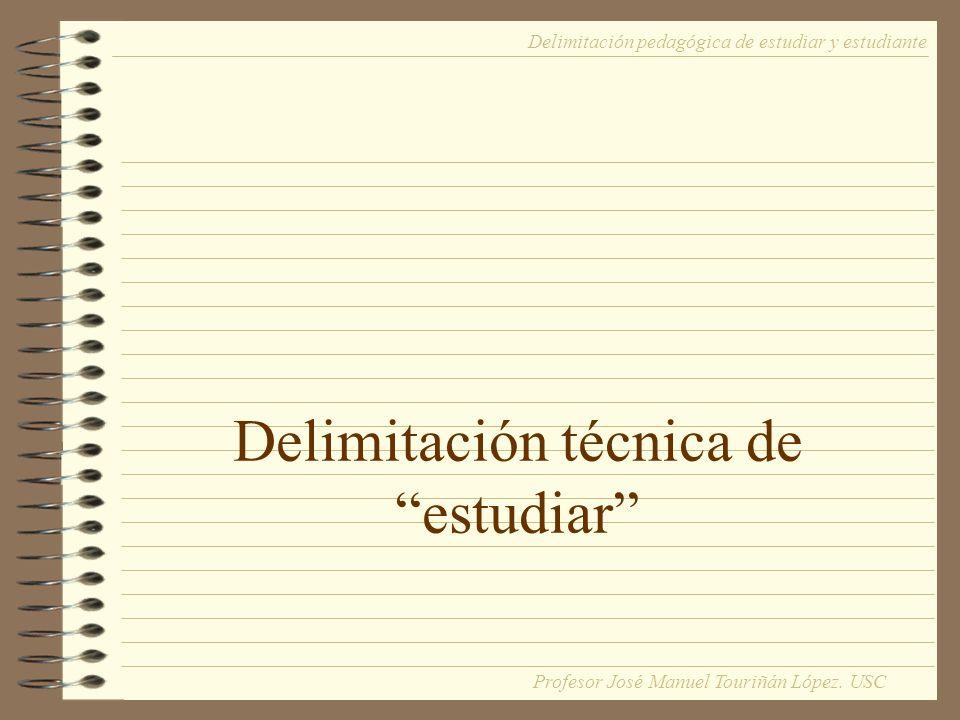 Delimitación técnica de estudiar Delimitación pedagógica de estudiar y estudiante Profesor José Manuel Touriñán López. USC