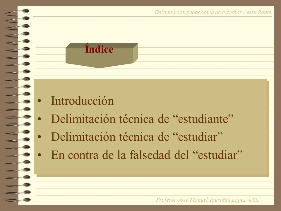 ESTUDIANTE Definir ESTUDIANTE, respetando el análisis de la lógica informal de las palabras Término generalizador TODA PERSONA QUE CURSA ESTUDIOS, MATRICULADO EN UN DETERMINADO NIVEL DEL SISTEMA EDUCATIVO Delimitación pedagógica de estudiar y estudiante Profesor José Manuel Touriñán López.