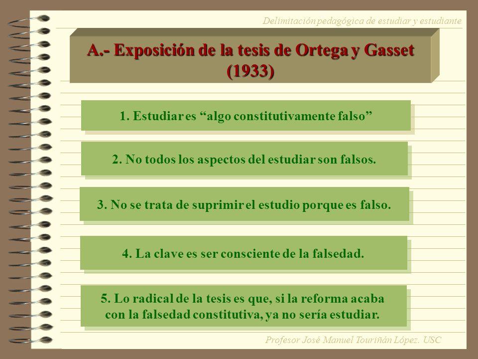 Delimitación pedagógica de estudiar y estudiante A.- Exposición de la tesis de Ortega y Gasset (1933) 1. Estudiar es algo constitutivamente falso 2. N
