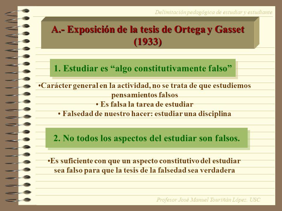 A.- Exposición de la tesis de Ortega y Gasset (1933) 1. Estudiar es algo constitutivamente falso Carácter general en la actividad, no se trata de que
