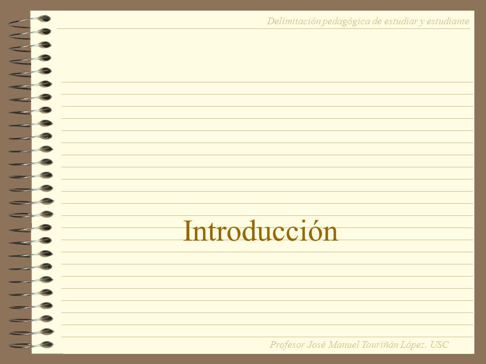 Introducción Delimitación pedagógica de estudiar y estudiante Profesor José Manuel Touriñán López. USC