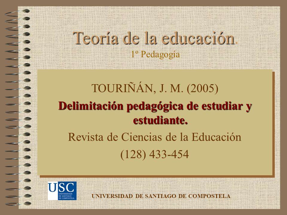 Teoría de la educación Teoría de la educación. TOURIÑÁN, J. M. (2005) Delimitación pedagógica de estudiar y estudiante. Revista de Ciencias de la Educ