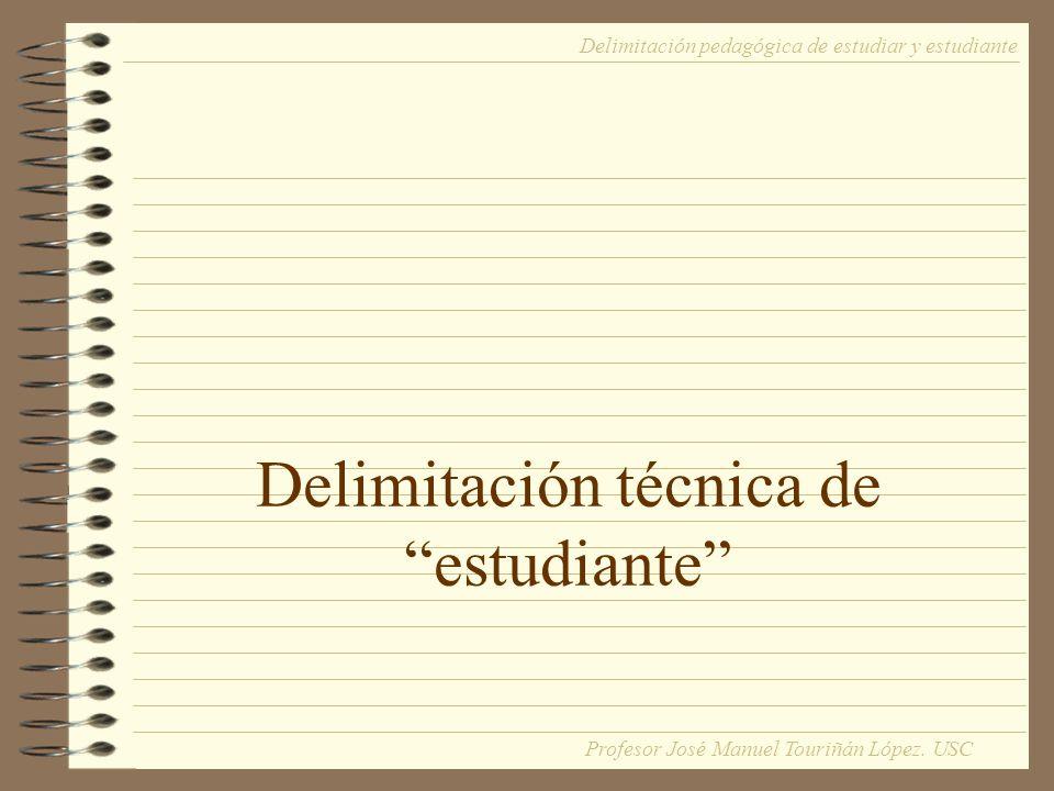 Estudiante No delimitación técnica = Término común de una red nomológica Carácter aglutinante de realidades distintas: escolares, bachilleres, universitarios, alumnos, discípulos Carácter aglutinante de realidades distintas: escolares, bachilleres, universitarios, alumnos, discípulos PIERDEN RIQUEZA SEMÁNTICA Delimitación pedagógica de estudiar y estudiante Profesor José Manuel Touriñán López.