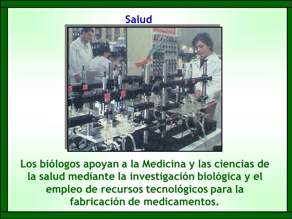 Salud Los biólogos apoyan a la Medicina y las ciencias de la salud mediante la investigación biológica y el empleo de recursos tecnológicos para la fabricación de medicamentos.