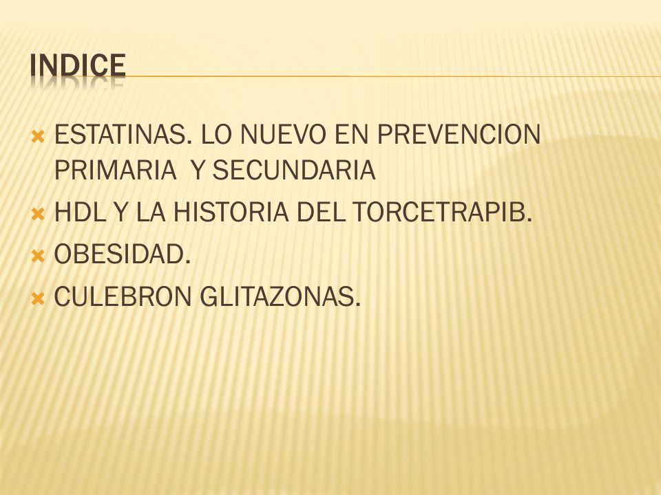 ESTATINAS. LO NUEVO EN PREVENCION PRIMARIA Y SECUNDARIA HDL Y LA HISTORIA DEL TORCETRAPIB. OBESIDAD. CULEBRON GLITAZONAS.