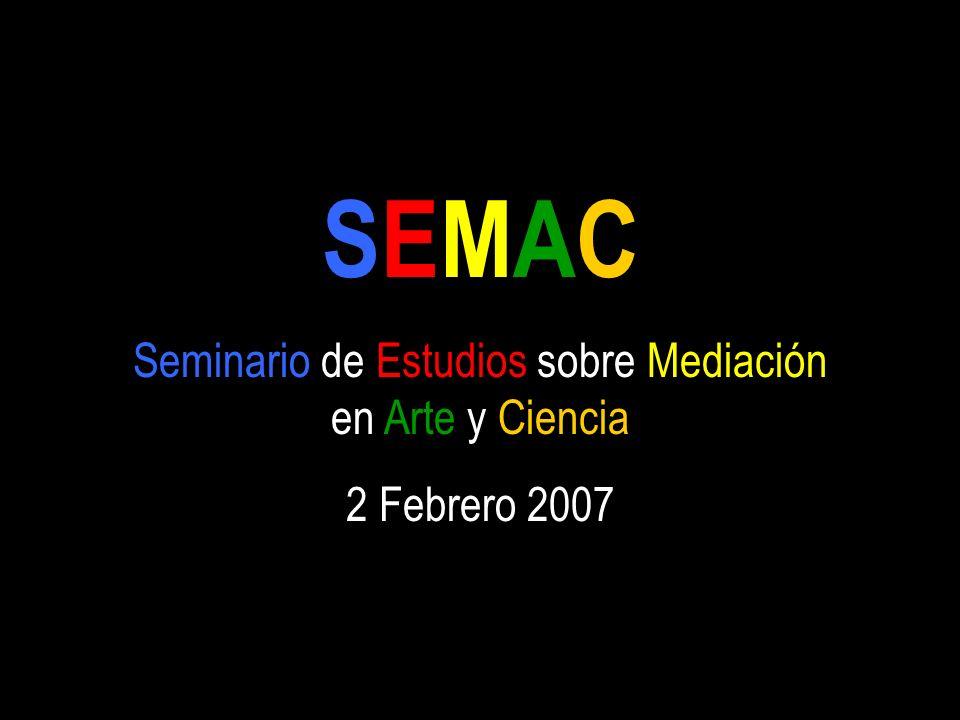 SEMAC Seminario de Estudios sobre Mediación en Arte y Ciencia 2 Febrero 2007