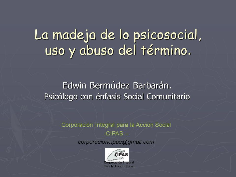 La madeja de lo psicosocial, uso y abuso del término. Edwin Bermúdez Barbarán. Psicólogo con énfasis Social Comunitario Corporación Integral para la A